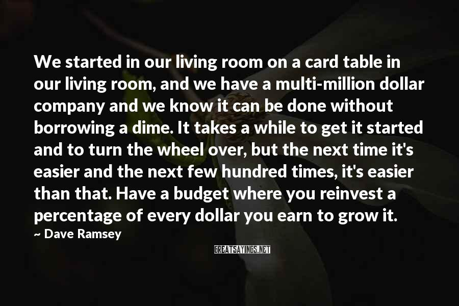 Dave Ramsey Sayings: We Started In Our Living Room On A Card Table In Our Living Room, And We Have A Multi-million Dollar Company And We Know It Can Be Done Without Borrowing A Dime. It Takes A While To Get It Started And To Turn The Wheel Over, But The Next Time It's Easier And The Next Few Hundred Times, It's Easier Than That. Have A Budget Where You Reinvest A Percentage Of Every Dollar You Earn To Grow It.