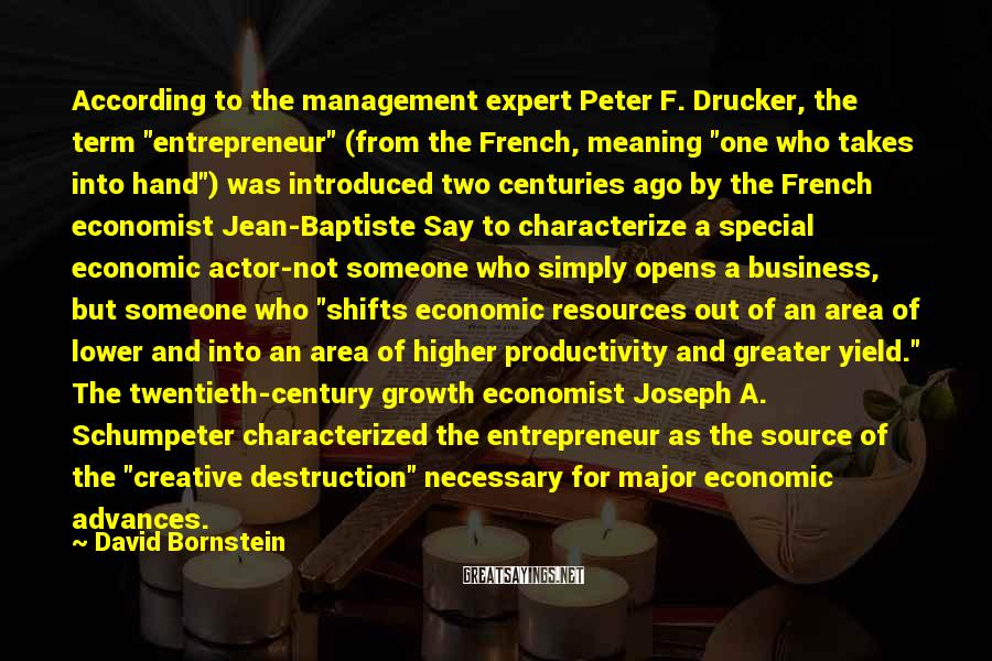 "David Bornstein Sayings: According To The Management Expert Peter F. Drucker, The Term ""entrepreneur"" (from The French, Meaning ""one Who Takes Into Hand"") Was Introduced Two Centuries Ago By The French Economist Jean-Baptiste Say To Characterize A Special Economic Actor-not Someone Who Simply Opens A Business, But Someone Who ""shifts Economic Resources Out Of An Area Of Lower And Into An Area Of Higher Productivity And Greater Yield."" The Twentieth-century Growth Economist Joseph A. Schumpeter Characterized The Entrepreneur As The Source Of The ""creative Destruction"" Necessary For Major Economic Advances."
