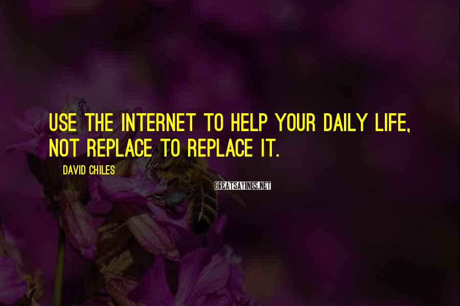 David Chiles Sayings: Use The Internet To Help Your Daily Life, Not Replace To Replace It.
