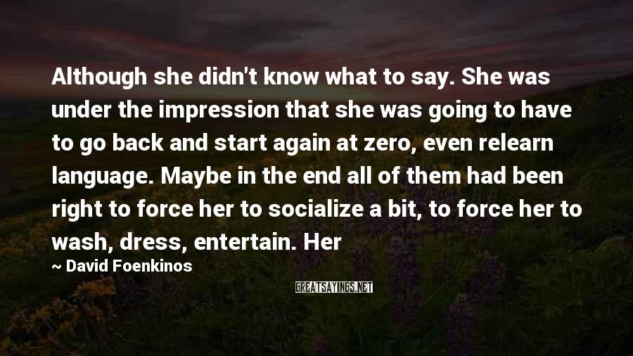 David Foenkinos Sayings: Although She Didn't Know What To Say. She Was Under The Impression That She Was Going To Have To Go Back And Start Again At Zero, Even Relearn Language. Maybe In The End All Of Them Had Been Right To Force Her To Socialize A Bit, To Force Her To Wash, Dress, Entertain. Her