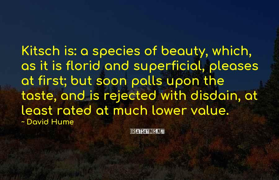David Hume Sayings: Kitsch Is: A Species Of Beauty, Which, As It Is Florid And Superficial, Pleases At First; But Soon Palls Upon The Taste, And Is Rejected With Disdain, At Least Rated At Much Lower Value.
