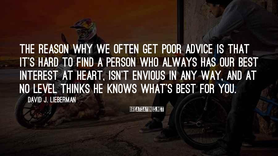 David J. Lieberman Sayings: The Reason Why We Often Get Poor Advice Is That It's Hard To Find A Person Who Always Has Our Best Interest At Heart, Isn't Envious In Any Way, And At No Level Thinks He Knows What's Best For You.