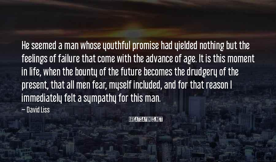 David Liss Sayings: He Seemed A Man Whose Youthful Promise Had Yielded Nothing But The Feelings Of Failure That Come With The Advance Of Age. It Is This Moment In Life, When The Bounty Of The Future Becomes The Drudgery Of The Present, That All Men Fear, Myself Included, And For That Reason I Immediately Felt A Sympathy For This Man.