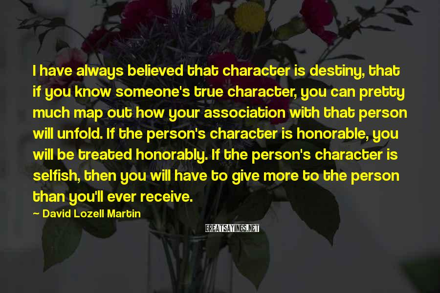 David Lozell Martin Sayings: I Have Always Believed That Character Is Destiny, That If You Know Someone's True Character, You Can Pretty Much Map Out How Your Association With That Person Will Unfold. If The Person's Character Is Honorable, You Will Be Treated Honorably. If The Person's Character Is Selfish, Then You Will Have To Give More To The Person Than You'll Ever Receive.