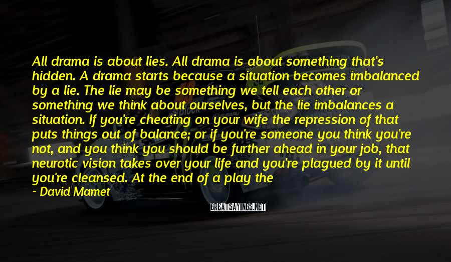 David Mamet Sayings: All Drama Is About Lies. All Drama Is About Something That's Hidden. A Drama Starts Because A Situation Becomes Imbalanced By A Lie. The Lie May Be Something We Tell Each Other Or Something We Think About Ourselves, But The Lie Imbalances A Situation. If You're Cheating On Your Wife The Repression Of That Puts Things Out Of Balance; Or If You're Someone You Think You're Not, And You Think You Should Be Further Ahead In Your Job, That Neurotic Vision Takes Over Your Life And You're Plagued By It Until You're Cleansed. At The End Of A Play The Lie Is Revealed. The Better The Play The More Surprising And Inevitable The Lie Is. Aristotle Told Us This