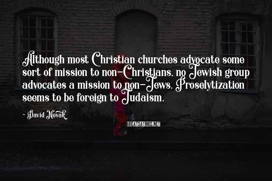 David Novak Sayings: Although Most Christian Churches Advocate Some Sort Of Mission To Non-Christians, No Jewish Group Advocates A Mission To Non-Jews. Proselytization Seems To Be Foreign To Judaism.