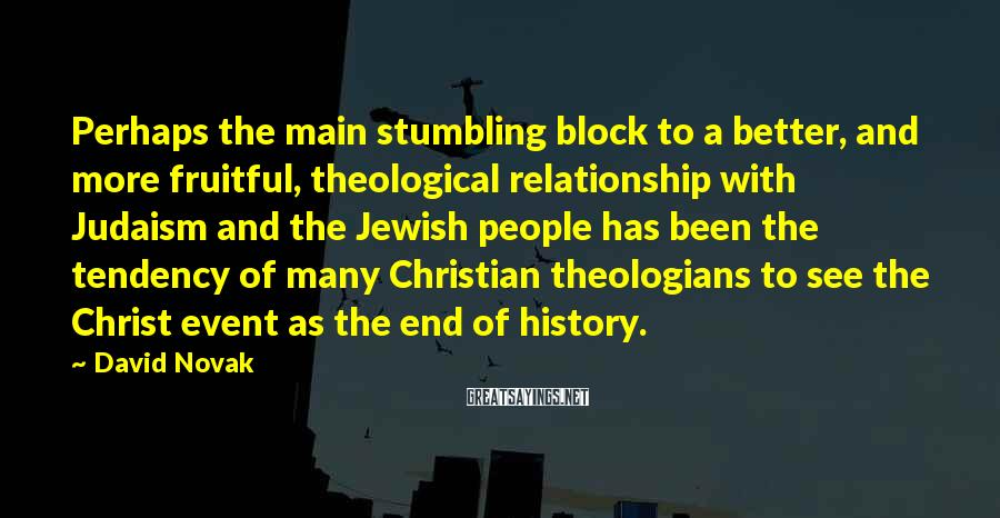 David Novak Sayings: Perhaps The Main Stumbling Block To A Better, And More Fruitful, Theological Relationship With Judaism And The Jewish People Has Been The Tendency Of Many Christian Theologians To See The Christ Event As The End Of History.