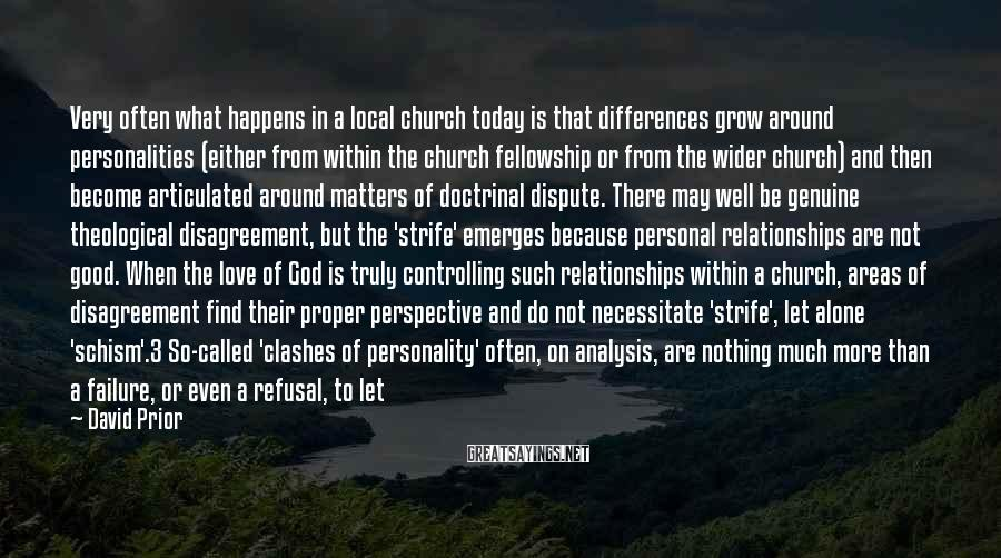 David Prior Sayings: Very Often What Happens In A Local Church Today Is That Differences Grow Around Personalities (either From Within The Church Fellowship Or From The Wider Church) And Then Become Articulated Around Matters Of Doctrinal Dispute. There May Well Be Genuine Theological Disagreement, But The 'strife' Emerges Because Personal Relationships Are Not Good. When The Love Of God Is Truly Controlling Such Relationships Within A Church, Areas Of Disagreement Find Their Proper Perspective And Do Not Necessitate 'strife', Let Alone 'schism'.3 So-called 'clashes Of Personality' Often, On Analysis, Are Nothing Much More Than A Failure, Or Even A Refusal, To Let God's Love Change Us In Our Attitudes To One Another. We Allow Theological Differences (instead Of The Love Of God) To Determine The Quality, Openness And Depth Of Our Relationships.