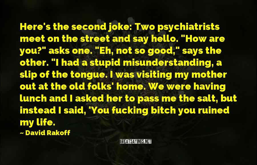 "David Rakoff Sayings: Here's The Second Joke: Two Psychiatrists Meet On The Street And Say Hello. ""How Are You?"" Asks One. ""Eh, Not So Good,"" Says The Other. ""I Had A Stupid Misunderstanding, A Slip Of The Tongue. I Was Visiting My Mother Out At The Old Folks' Home. We Were Having Lunch And I Asked Her To Pass Me The Salt, But Instead I Said, 'You Fucking Bitch You Ruined My Life."