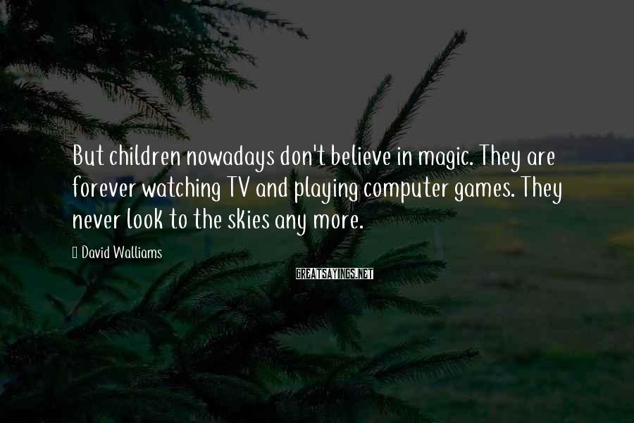 David Walliams Sayings: But Children Nowadays Don't Believe In Magic. They Are Forever Watching TV And Playing Computer Games. They Never Look To The Skies Any More.