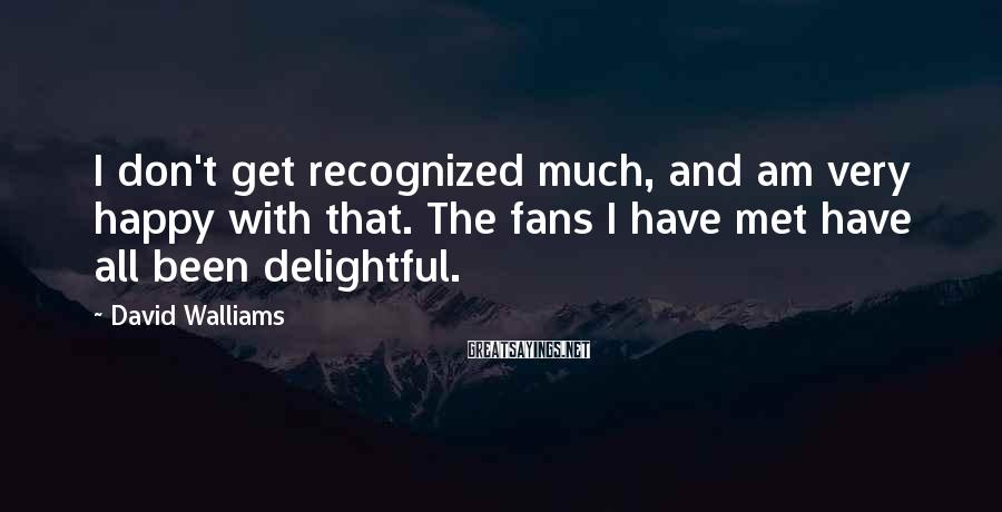 David Walliams Sayings: I Don't Get Recognized Much, And Am Very Happy With That. The Fans I Have Met Have All Been Delightful.