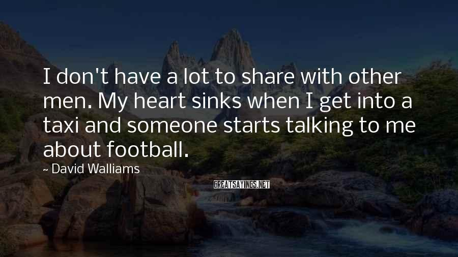 David Walliams Sayings: I Don't Have A Lot To Share With Other Men. My Heart Sinks When I Get Into A Taxi And Someone Starts Talking To Me About Football.