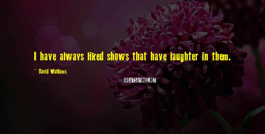 David Walliams Sayings: I Have Always Liked Shows That Have Laughter In Them.