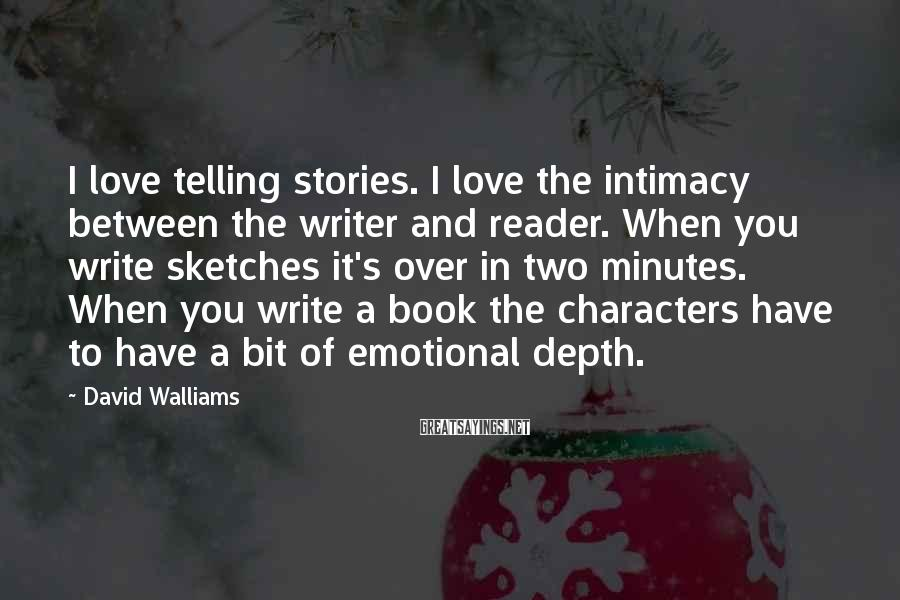 David Walliams Sayings: I Love Telling Stories. I Love The Intimacy Between The Writer And Reader. When You Write Sketches It's Over In Two Minutes. When You Write A Book The Characters Have To Have A Bit Of Emotional Depth.