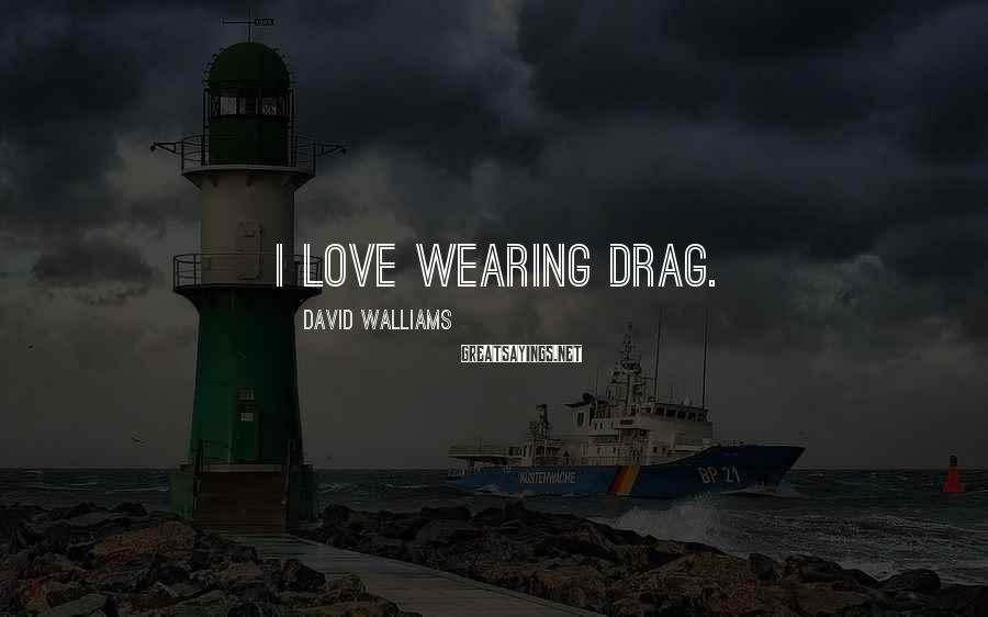 David Walliams Sayings: I Love Wearing Drag.