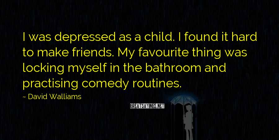 David Walliams Sayings: I Was Depressed As A Child. I Found It Hard To Make Friends. My Favourite Thing Was Locking Myself In The Bathroom And Practising Comedy Routines.