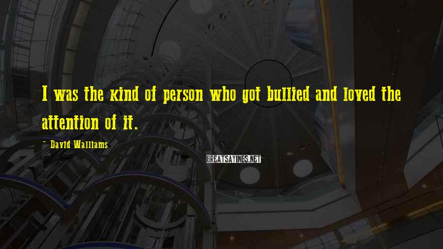David Walliams Sayings: I Was The Kind Of Person Who Got Bullied And Loved The Attention Of It.