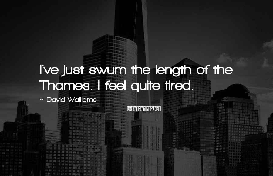 David Walliams Sayings: I've Just Swum The Length Of The Thames. I Feel Quite Tired.