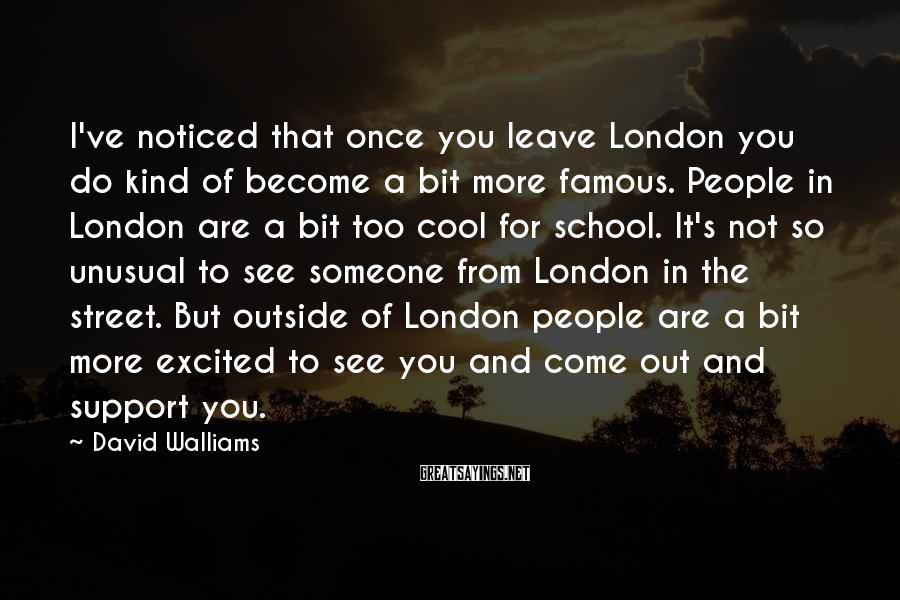 David Walliams Sayings: I've Noticed That Once You Leave London You Do Kind Of Become A Bit More Famous. People In London Are A Bit Too Cool For School. It's Not So Unusual To See Someone From London In The Street. But Outside Of London People Are A Bit More Excited To See You And Come Out And Support You.