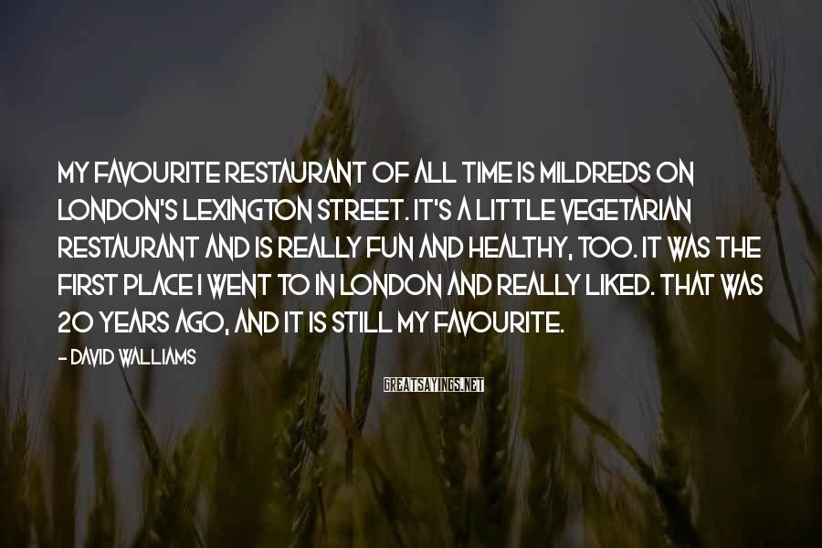 David Walliams Sayings: My Favourite Restaurant Of All Time Is Mildreds On London's Lexington Street. It's A Little Vegetarian Restaurant And Is Really Fun And Healthy, Too. It Was The First Place I Went To In London And Really Liked. That Was 20 Years Ago, And It Is Still My Favourite.