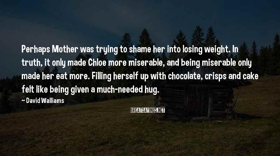 David Walliams Sayings: Perhaps Mother Was Trying To Shame Her Into Losing Weight. In Truth, It Only Made Chloe More Miserable, And Being Miserable Only Made Her Eat More. Filling Herself Up With Chocolate, Crisps And Cake Felt Like Being Given A Much-needed Hug.