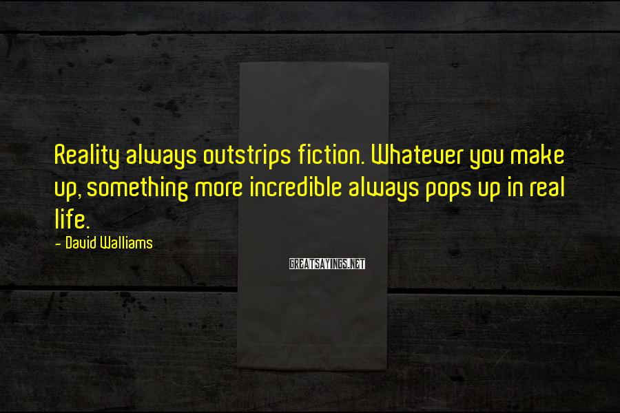 David Walliams Sayings: Reality Always Outstrips Fiction. Whatever You Make Up, Something More Incredible Always Pops Up In Real Life.