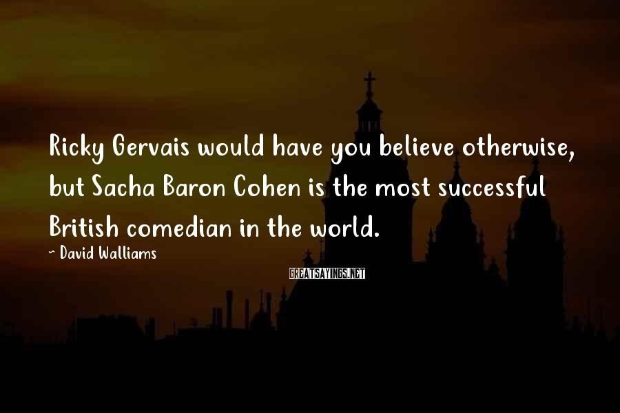 David Walliams Sayings: Ricky Gervais Would Have You Believe Otherwise, But Sacha Baron Cohen Is The Most Successful British Comedian In The World.