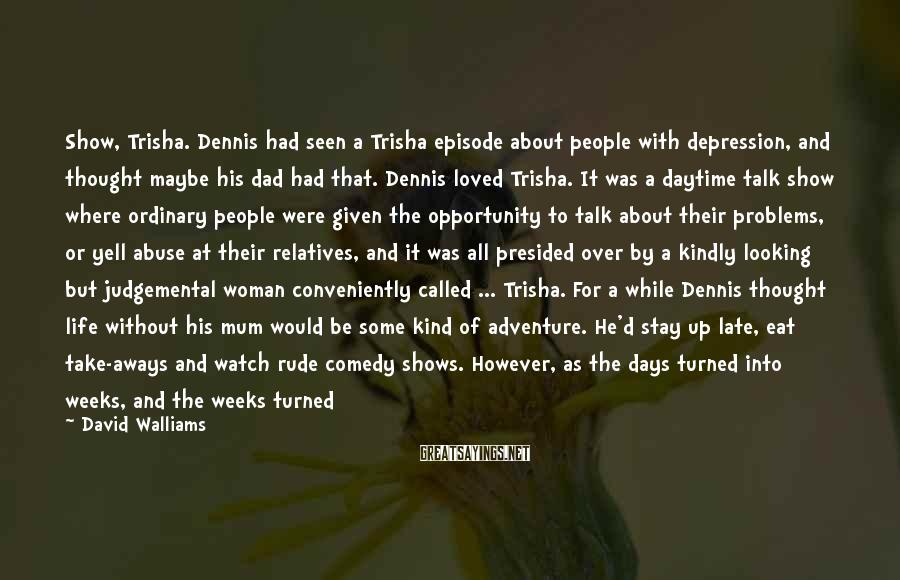 David Walliams Sayings: Show, Trisha. Dennis Had Seen A Trisha Episode About People With Depression, And Thought Maybe His Dad Had That. Dennis Loved Trisha. It Was A Daytime Talk Show Where Ordinary People Were Given The Opportunity To Talk About Their Problems, Or Yell Abuse At Their Relatives, And It Was All Presided Over By A Kindly Looking But Judgemental Woman Conveniently Called ... Trisha. For A While Dennis Thought Life Without His Mum Would Be Some Kind Of Adventure. He'd Stay Up Late, Eat Take-aways And Watch Rude Comedy Shows. However, As The Days Turned Into Weeks, And The Weeks Turned Into Months, And The Months Turned Into Years, He Realised That It Wasn't An Adventure At All.