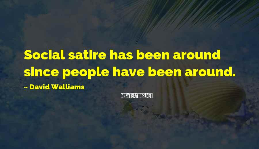 David Walliams Sayings: Social Satire Has Been Around Since People Have Been Around.