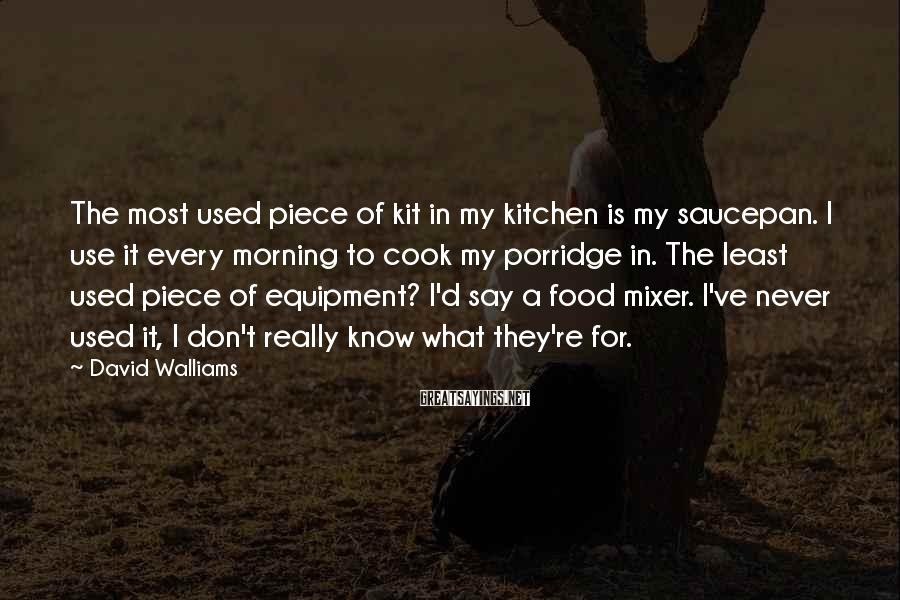 David Walliams Sayings: The Most Used Piece Of Kit In My Kitchen Is My Saucepan. I Use It Every Morning To Cook My Porridge In. The Least Used Piece Of Equipment? I'd Say A Food Mixer. I've Never Used It, I Don't Really Know What They're For.