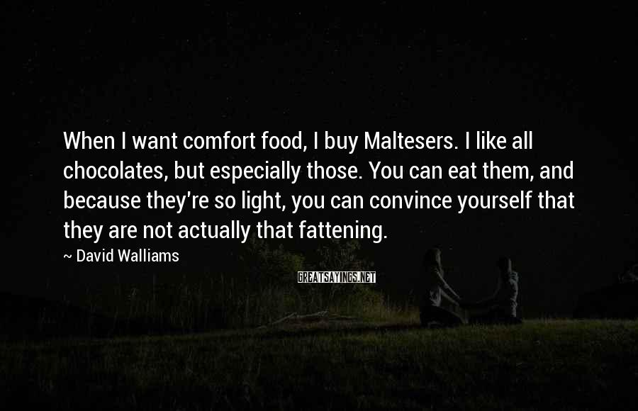 David Walliams Sayings: When I Want Comfort Food, I Buy Maltesers. I Like All Chocolates, But Especially Those. You Can Eat Them, And Because They're So Light, You Can Convince Yourself That They Are Not Actually That Fattening.