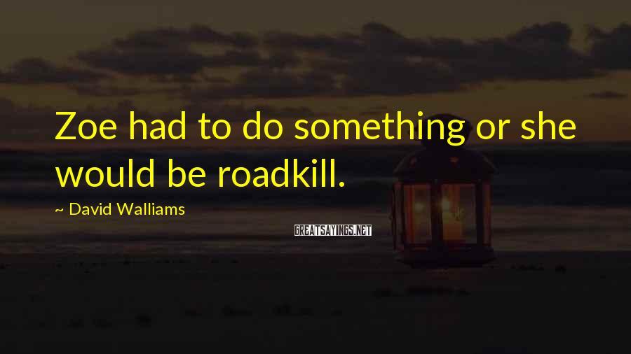 David Walliams Sayings: Zoe Had To Do Something Or She Would Be Roadkill.