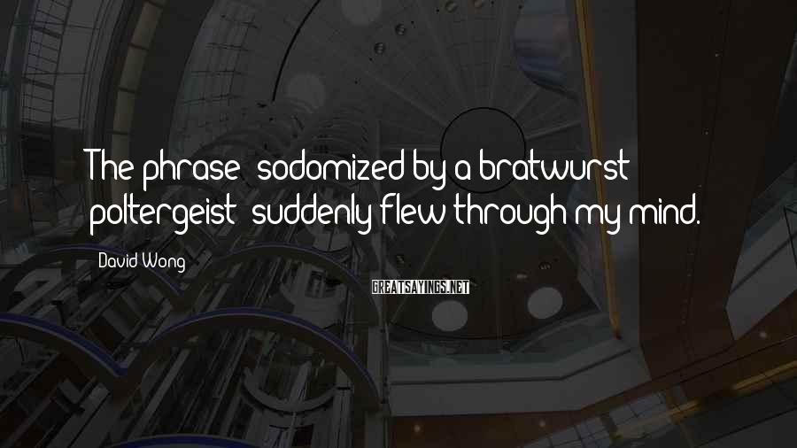 David Wong Sayings: The Phrase 'sodomized By A Bratwurst Poltergeist' Suddenly Flew Through My Mind.