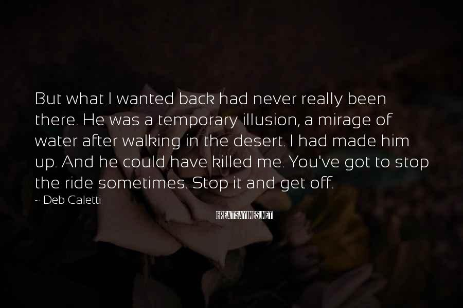 Deb Caletti Sayings: But What I Wanted Back Had Never Really Been There. He Was A Temporary Illusion, A Mirage Of Water After Walking In The Desert. I Had Made Him Up. And He Could Have Killed Me. You've Got To Stop The Ride Sometimes. Stop It And Get Off.
