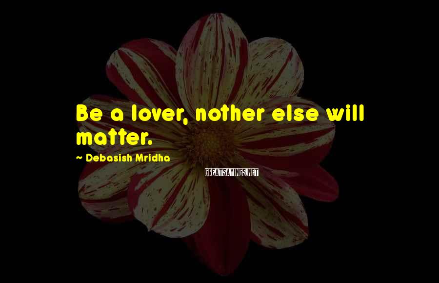 Debasish Mridha Sayings: Be A Lover, Nother Else Will Matter.