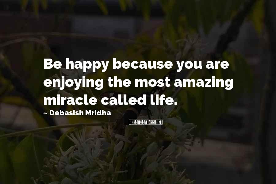 Debasish Mridha Sayings: Be Happy Because You Are Enjoying The Most Amazing Miracle Called Life.