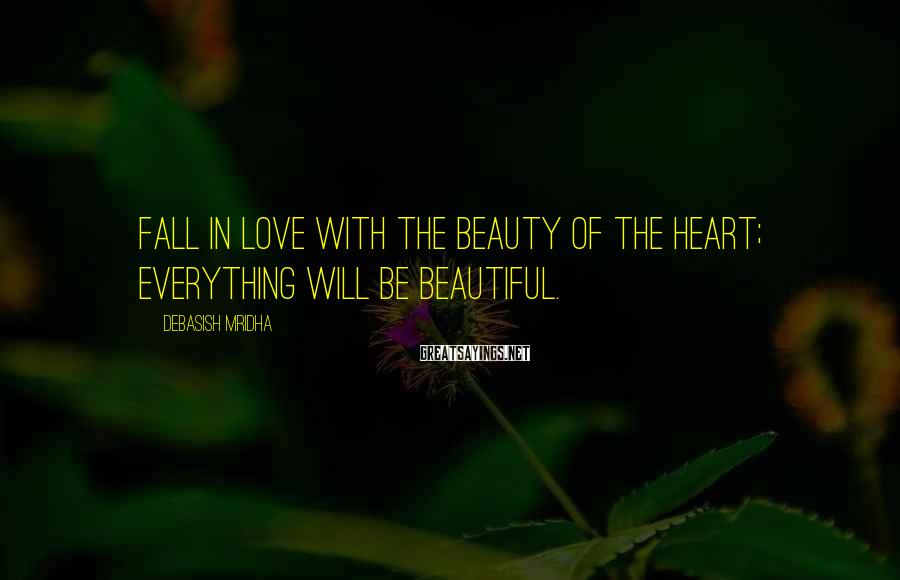 Debasish Mridha Sayings: Fall In Love With The Beauty Of The Heart; Everything Will Be Beautiful.
