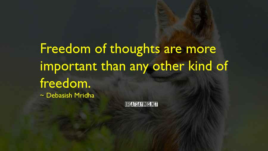 Debasish Mridha Sayings: Freedom Of Thoughts Are More Important Than Any Other Kind Of Freedom.