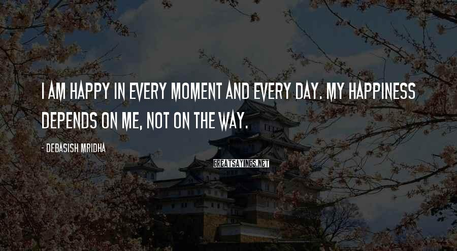 Debasish Mridha Sayings: I Am Happy In Every Moment And Every Day. My Happiness Depends On Me, Not On The Way.