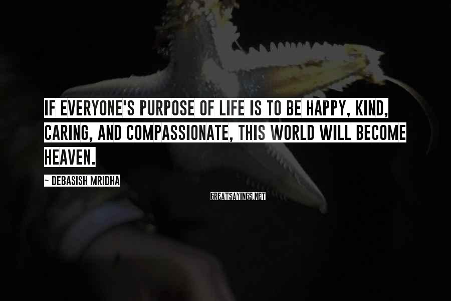 Debasish Mridha Sayings: If Everyone's Purpose Of Life Is To Be Happy, Kind, Caring, And Compassionate, This World Will Become Heaven.
