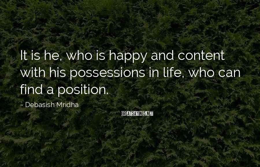 Debasish Mridha Sayings: It Is He, Who Is Happy And Content With His Possessions In Life, Who Can Find A Position.