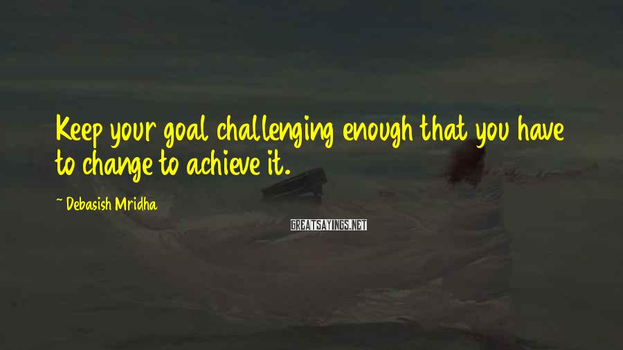 Debasish Mridha Sayings: Keep Your Goal Challenging Enough That You Have To Change To Achieve It.
