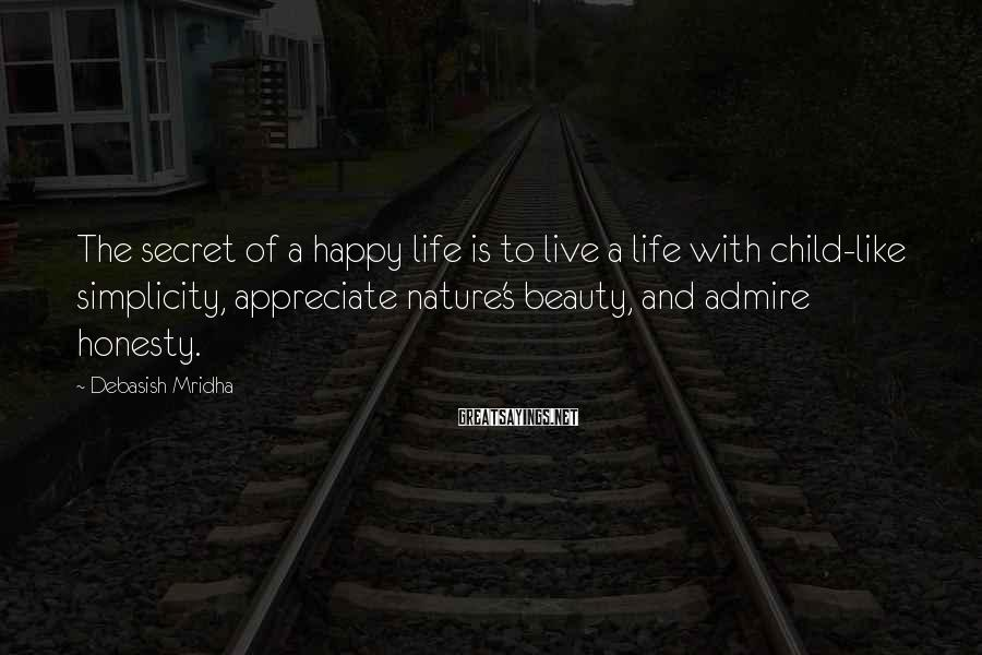Debasish Mridha Sayings: The Secret Of A Happy Life Is To Live A Life With Child-like Simplicity, Appreciate Nature's Beauty, And Admire Honesty.