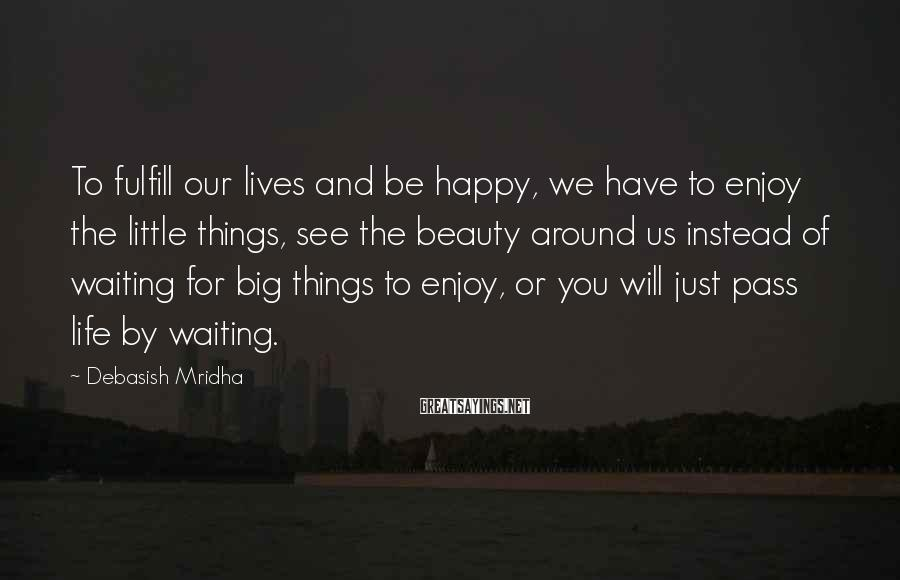 Debasish Mridha Sayings: To Fulfill Our Lives And Be Happy, We Have To Enjoy The Little Things, See The Beauty Around Us Instead Of Waiting For Big Things To Enjoy, Or You Will Just Pass Life By Waiting.