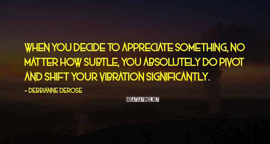 Debbianne DeRose Sayings: When You Decide To Appreciate Something, No Matter How Subtle, You Absolutely Do Pivot And Shift Your Vibration Significantly.
