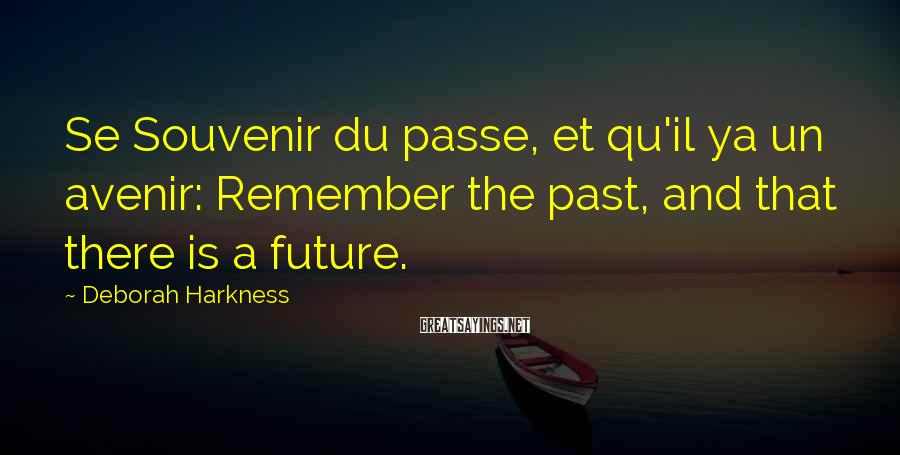 Deborah Harkness Sayings: Se Souvenir Du Passe, Et Qu'il Ya Un Avenir: Remember The Past, And That There Is A Future.