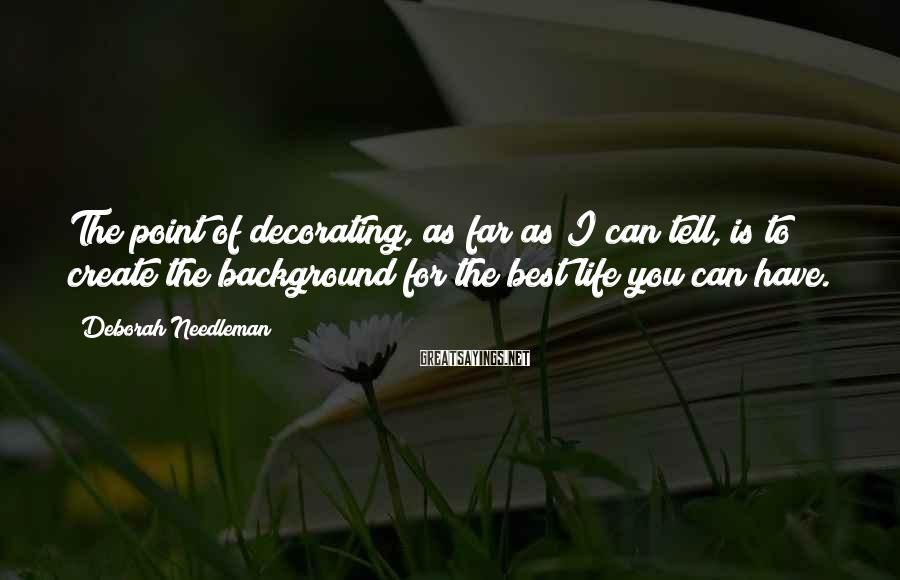 Deborah Needleman Sayings: The Point Of Decorating, As Far As I Can Tell, Is To Create The Background For The Best Life You Can Have.