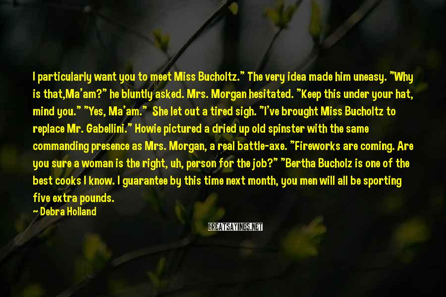 """Debra Holland Sayings: I Particularly Want You To Meet Miss Bucholtz."""" The Very Idea Made Him Uneasy. """"Why Is That,Ma'am?"""" He Bluntly Asked. Mrs. Morgan Hesitated. """"Keep This Under Your Hat, Mind You."""" """"Yes, Ma'am.""""  She Let Out A Tired Sigh. """"I've Brought Miss Bucholtz To Replace Mr. Gabellini."""" Howie Pictured A Dried Up Old Spinster With The Same Commanding Presence As Mrs. Morgan, A Real Battle-axe. """"Fireworks Are Coming. Are You Sure A Woman Is The Right, Uh, Person For The Job?"""" """"Bertha Bucholz Is One Of The Best Cooks I Know. I Guarantee By This Time Next Month, You Men Will All Be Sporting Five Extra Pounds."""
