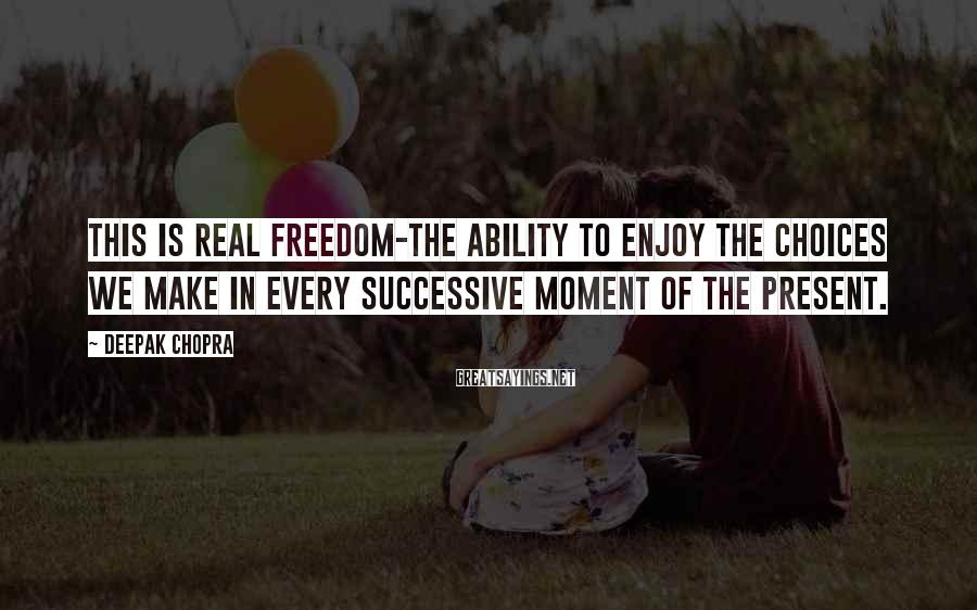 Deepak Chopra Sayings: This Is Real Freedom-the Ability To Enjoy The Choices We Make In Every Successive Moment Of The Present.