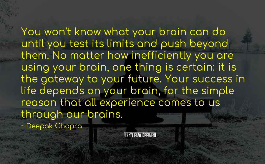 Deepak Chopra Sayings: You Won't Know What Your Brain Can Do Until You Test Its Limits And Push Beyond Them. No Matter How Inefficiently You Are Using Your Brain, One Thing Is Certain: It Is The Gateway To Your Future. Your Success In Life Depends On Your Brain, For The Simple Reason That All Experience Comes To Us Through Our Brains.